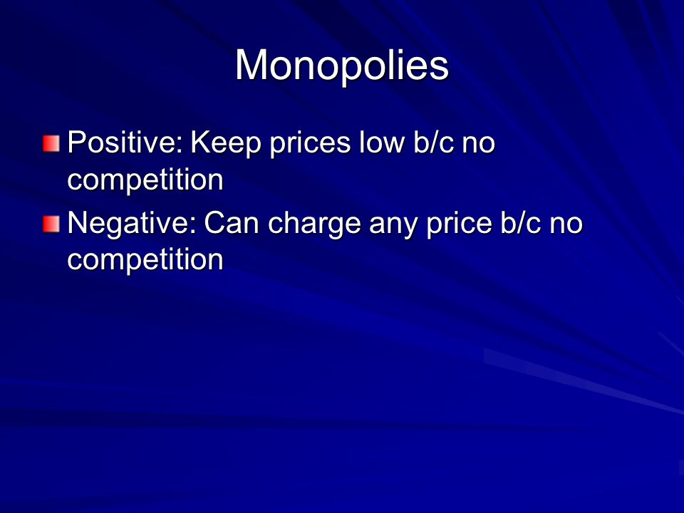 Monopolies Positive: Keep prices low b/c no competition