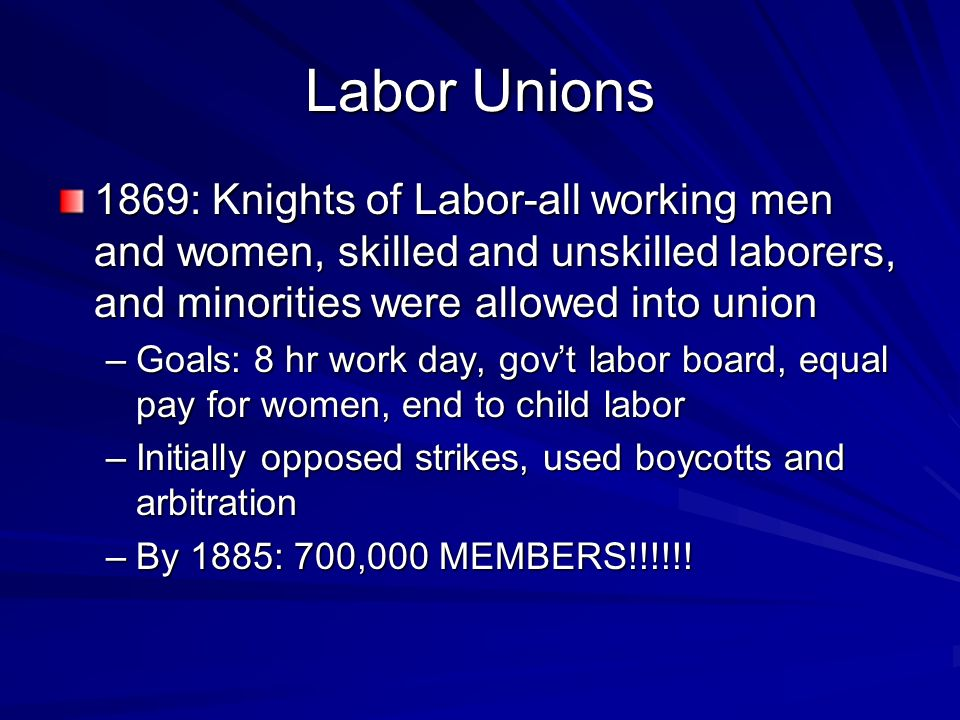 Labor Unions 1869: Knights of Labor-all working men and women, skilled and unskilled laborers, and minorities were allowed into union.