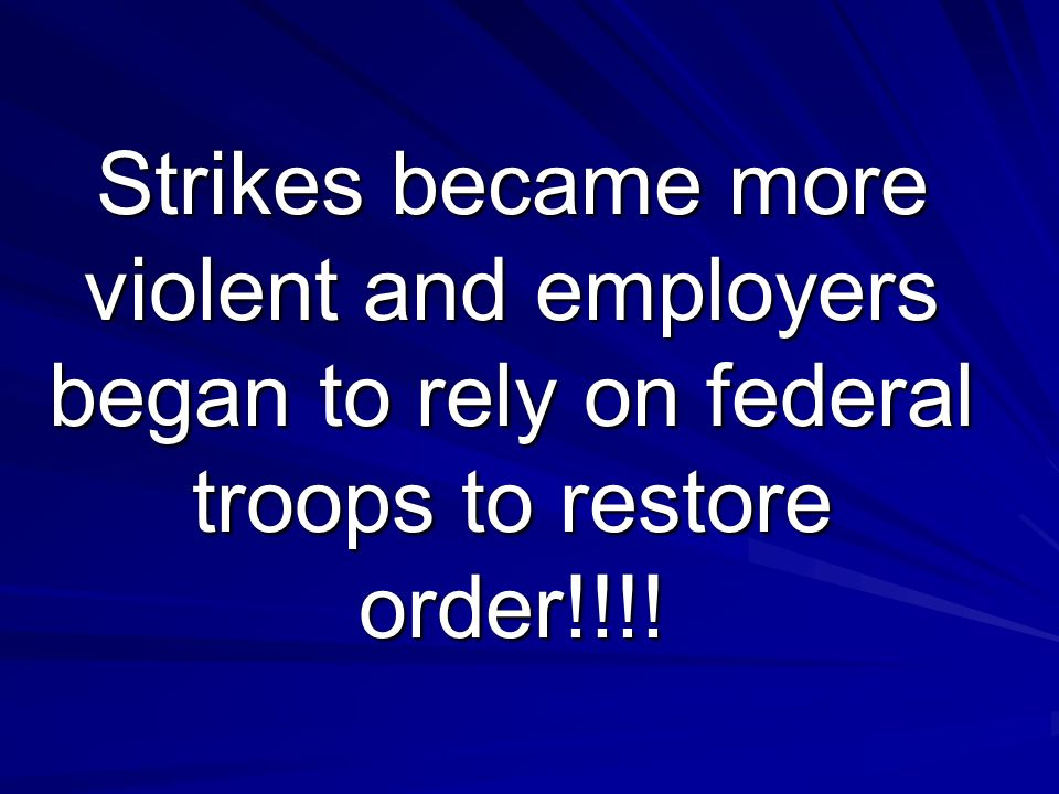 Strikes became more violent and employers began to rely on federal troops to restore order!!!!
