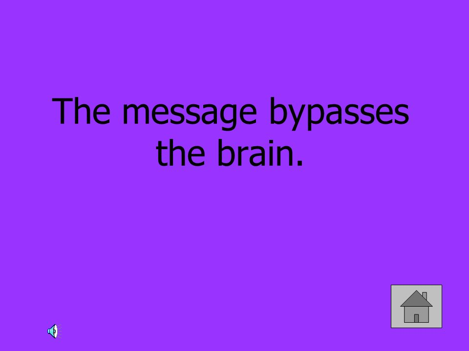 The message bypasses the brain.