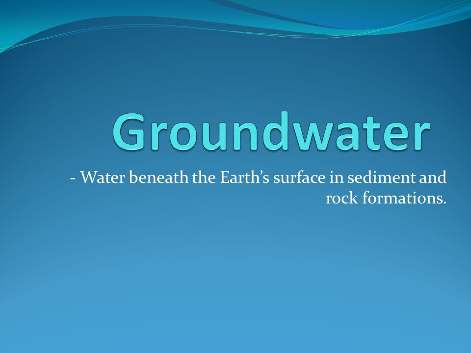 - Water beneath the Earth's surface in sediment and rock formations.