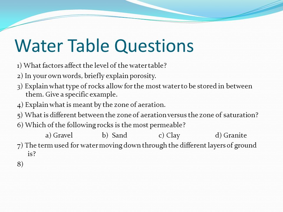 Water Table Questions 1) What factors affect the level of the water table 2) In your own words, briefly explain porosity.