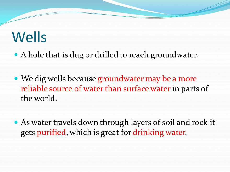 Wells A hole that is dug or drilled to reach groundwater.