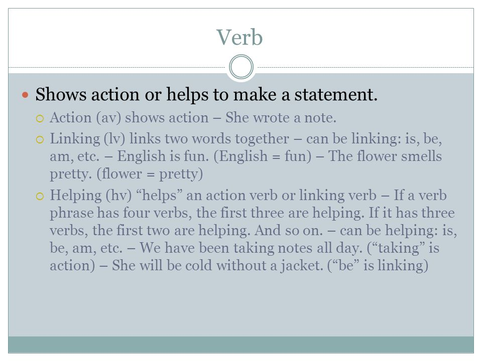 Verb Shows action or helps to make a statement.