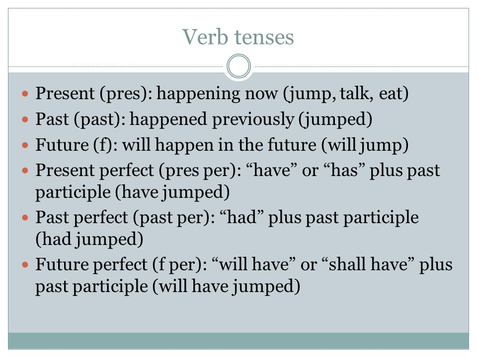 Verb tenses Present (pres): happening now (jump, talk, eat)