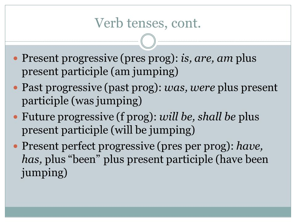 Verb tenses, cont. Present progressive (pres prog): is, are, am plus present participle (am jumping)