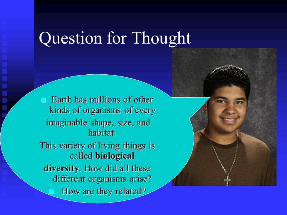 Question for Thought Earth has millions of other kinds of organisms of every. imaginable shape, size, and habitat.