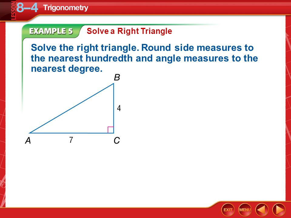 Solve a Right Triangle Solve the right triangle. Round side measures to the nearest hundredth and angle measures to the nearest degree.