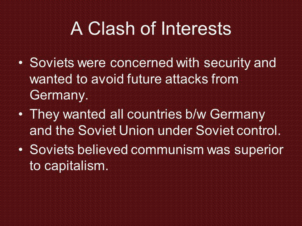 A Clash of Interests Soviets were concerned with security and wanted to avoid future attacks from Germany.