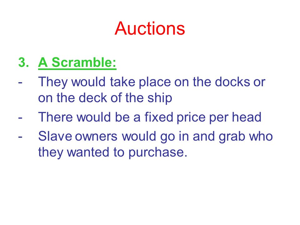 Auctions A Scramble: They would take place on the docks or on the deck of the ship. There would be a fixed price per head.