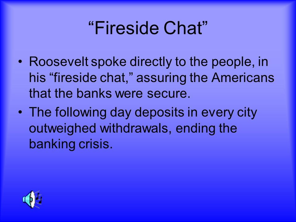 Fireside Chat Roosevelt spoke directly to the people, in his fireside chat, assuring the Americans that the banks were secure.