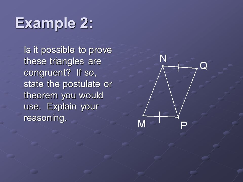 Example 2: Is it possible to prove these triangles are congruent.