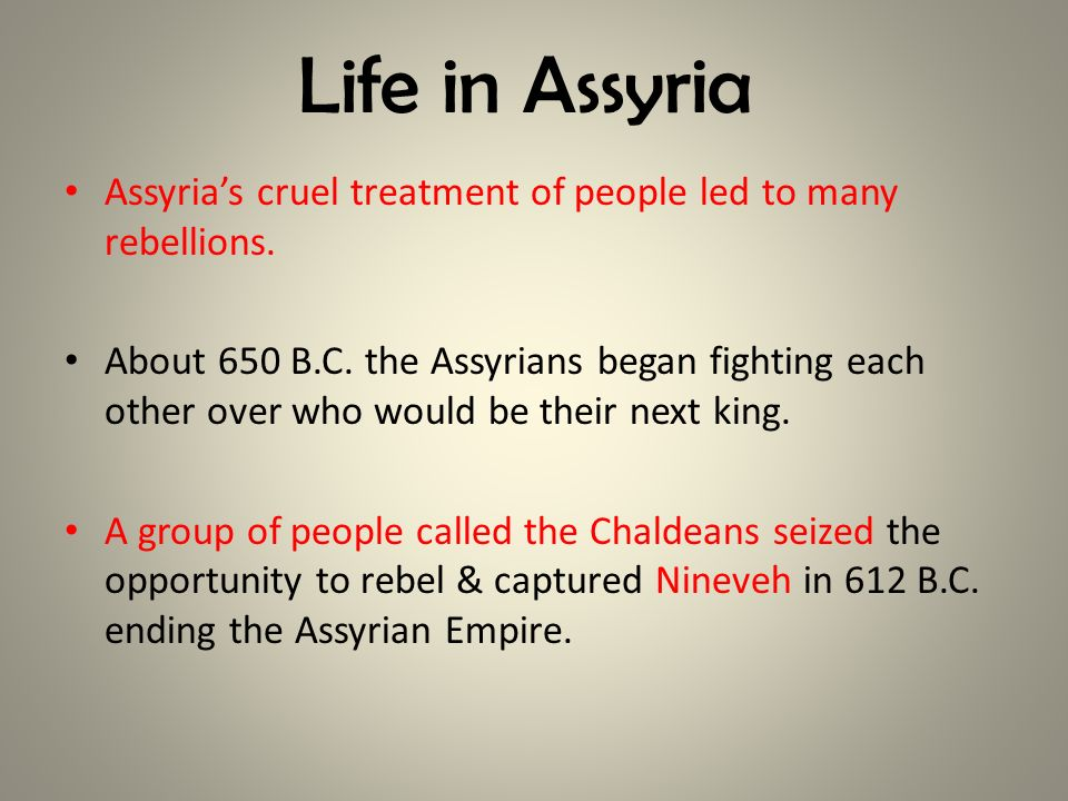 Life in Assyria Assyria's cruel treatment of people led to many rebellions.
