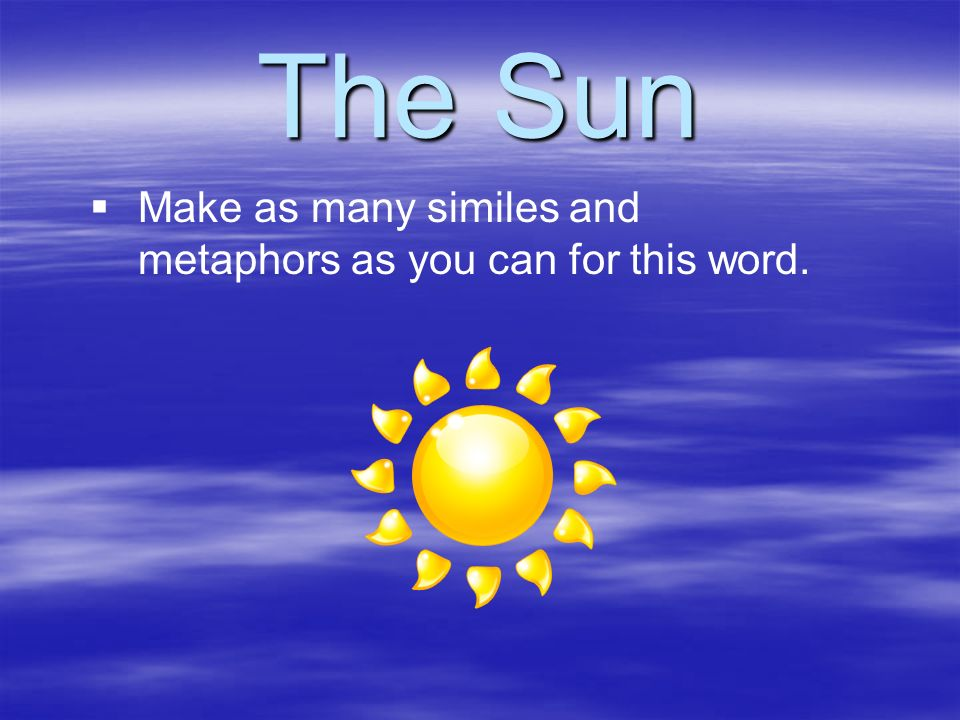 The Sun Make as many similes and metaphors as you can for this word.