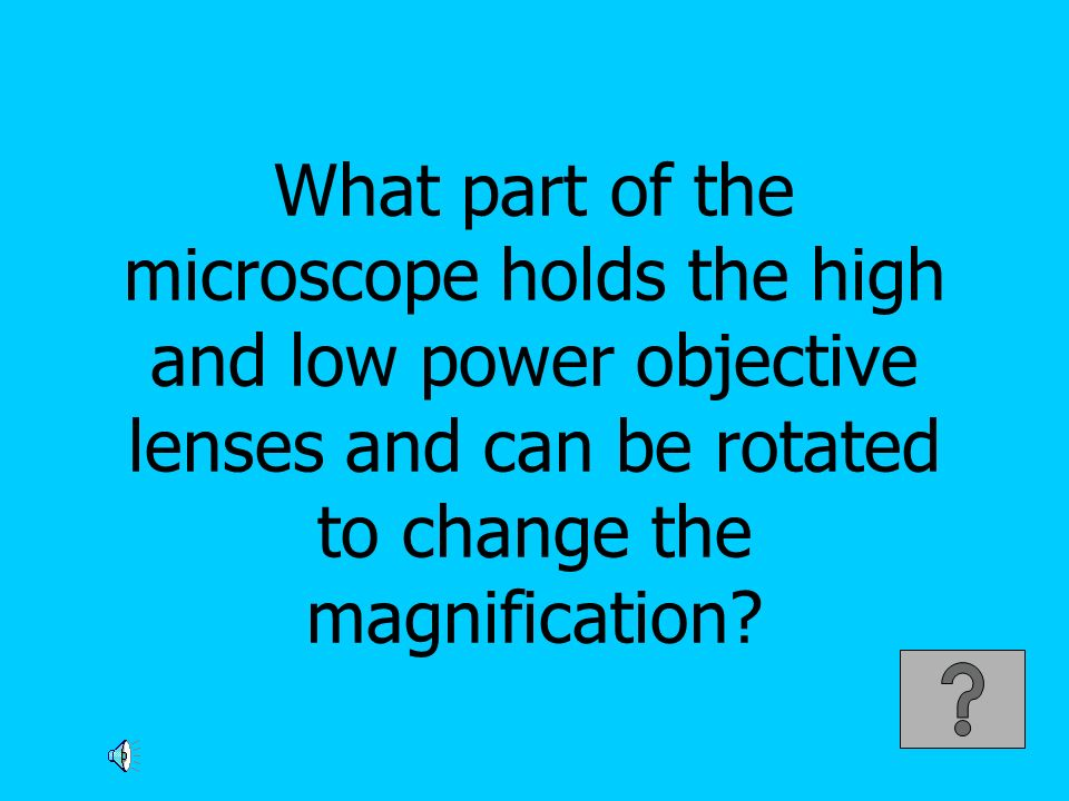 What part of the microscope holds the high and low power objective lenses and can be rotated to change the magnification