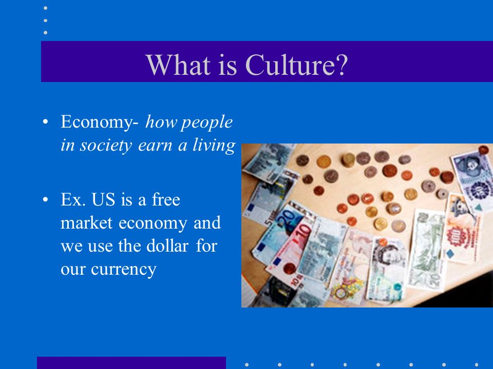 What is Culture Economy- how people in society earn a living