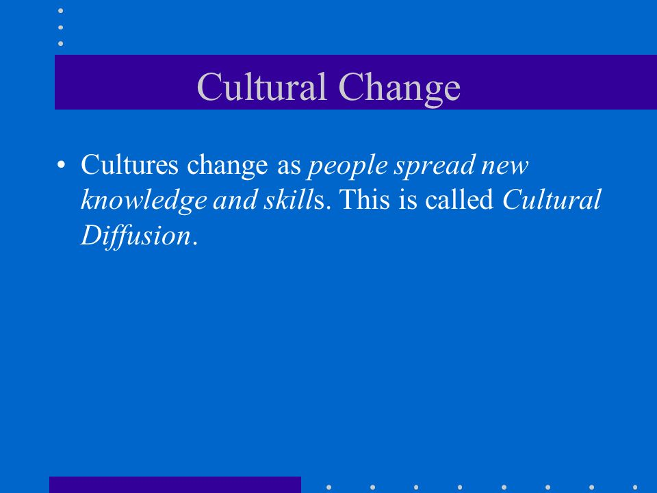 Cultural Change Cultures change as people spread new knowledge and skills.
