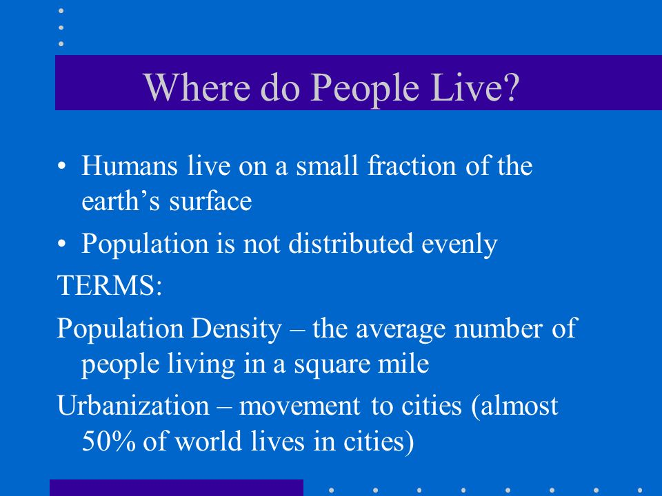 Where do People Live Humans live on a small fraction of the earth's surface. Population is not distributed evenly.