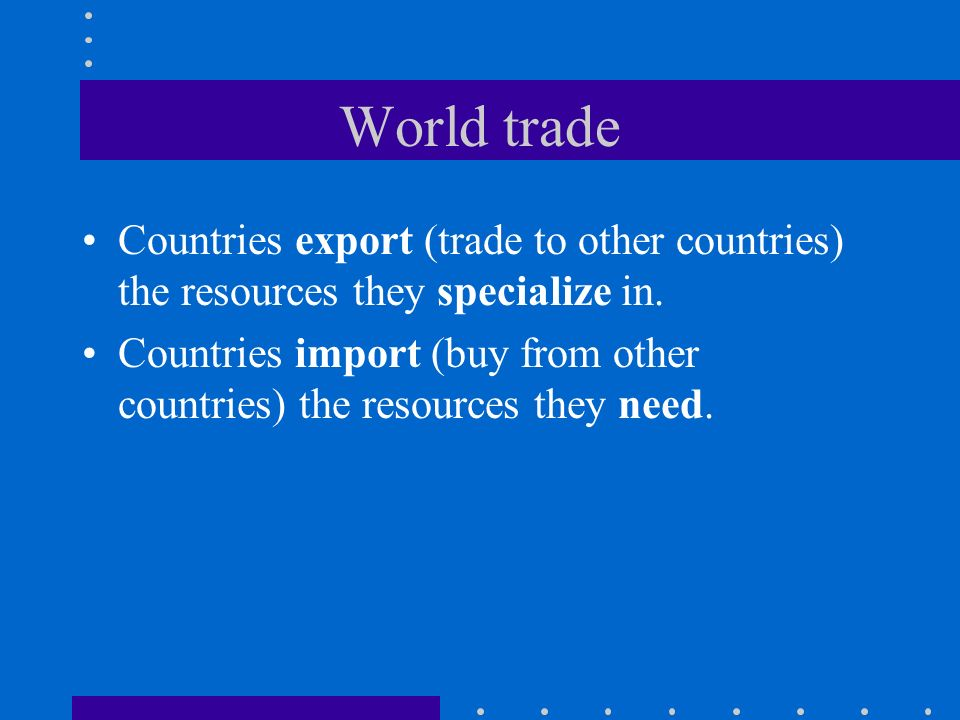 World trade Countries export (trade to other countries) the resources they specialize in.