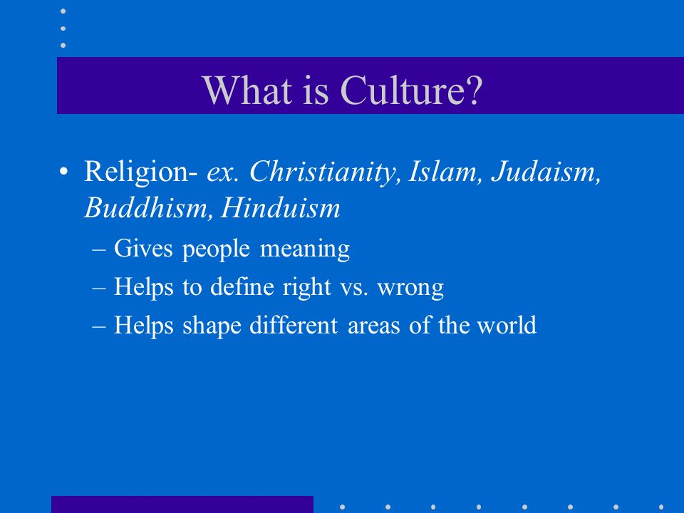 What is Culture Religion- ex. Christianity, Islam, Judaism, Buddhism, Hinduism. Gives people meaning.