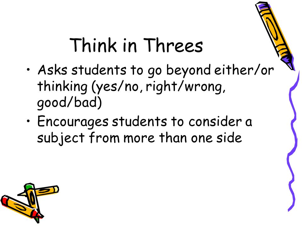 Think in Threes Asks students to go beyond either/or thinking (yes/no, right/wrong, good/bad)