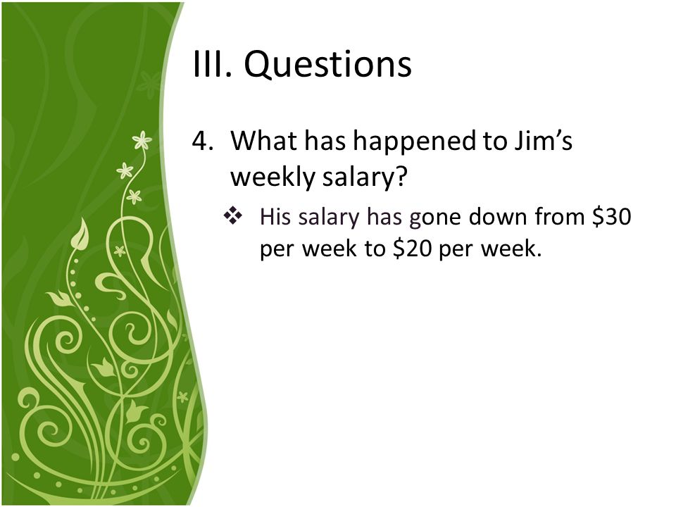 III. Questions What has happened to Jim's weekly salary