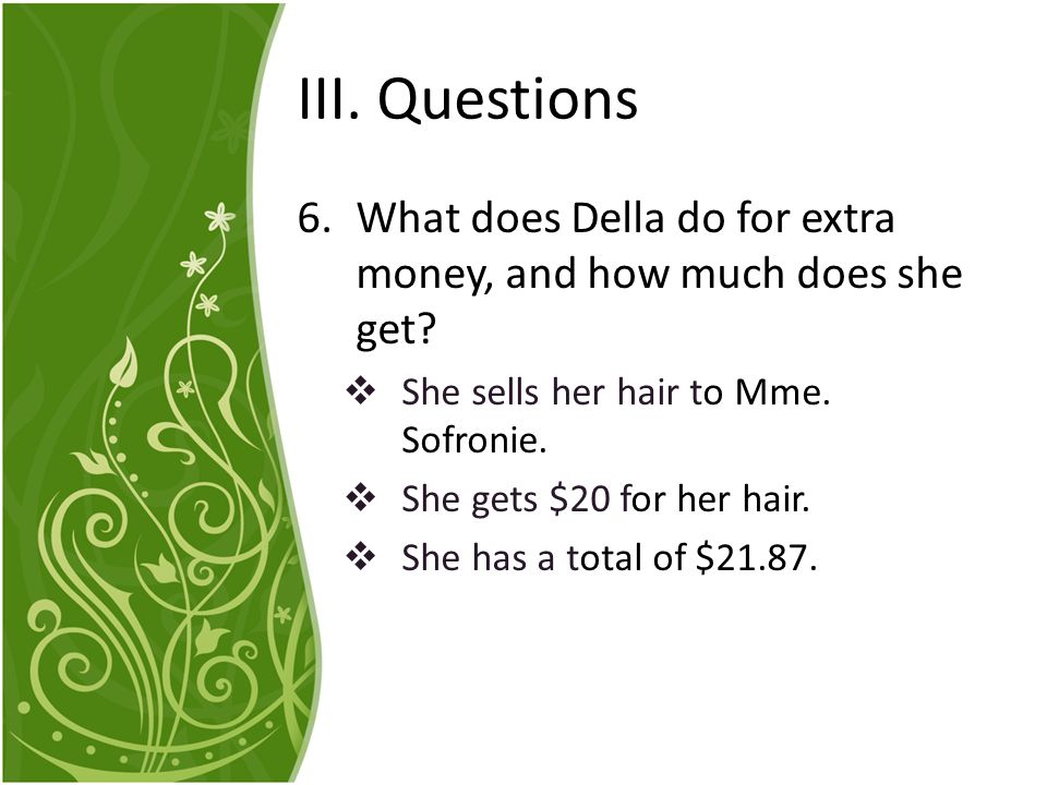 III. Questions What does Della do for extra money, and how much does she get She sells her hair to Mme. Sofronie.