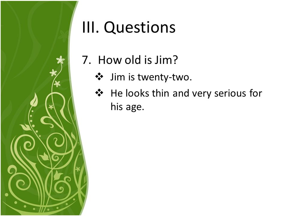 III. Questions How old is Jim Jim is twenty-two.