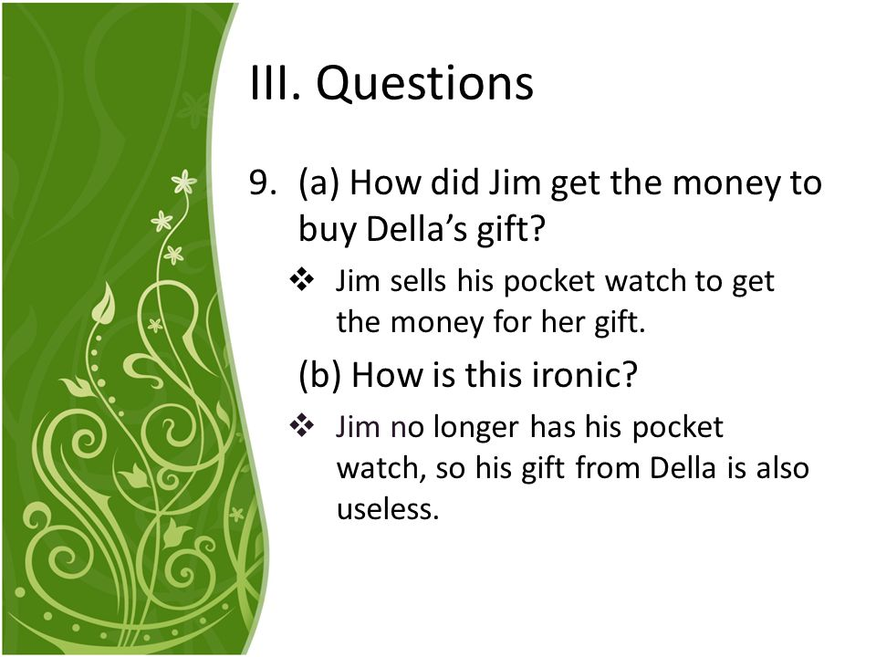 III. Questions (a) How did Jim get the money to buy Della's gift