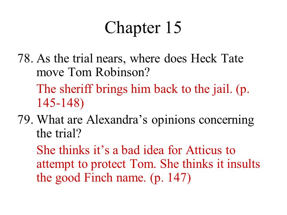 Chapter 15 78. As the trial nears, where does Heck Tate move Tom Robinson The sheriff brings him back to the jail. (p. 145-148)