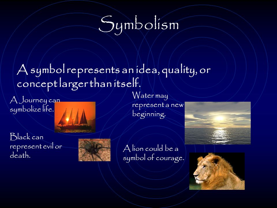 Symbolism A symbol represents an idea, quality, or concept larger than itself. Water may represent a new beginning.