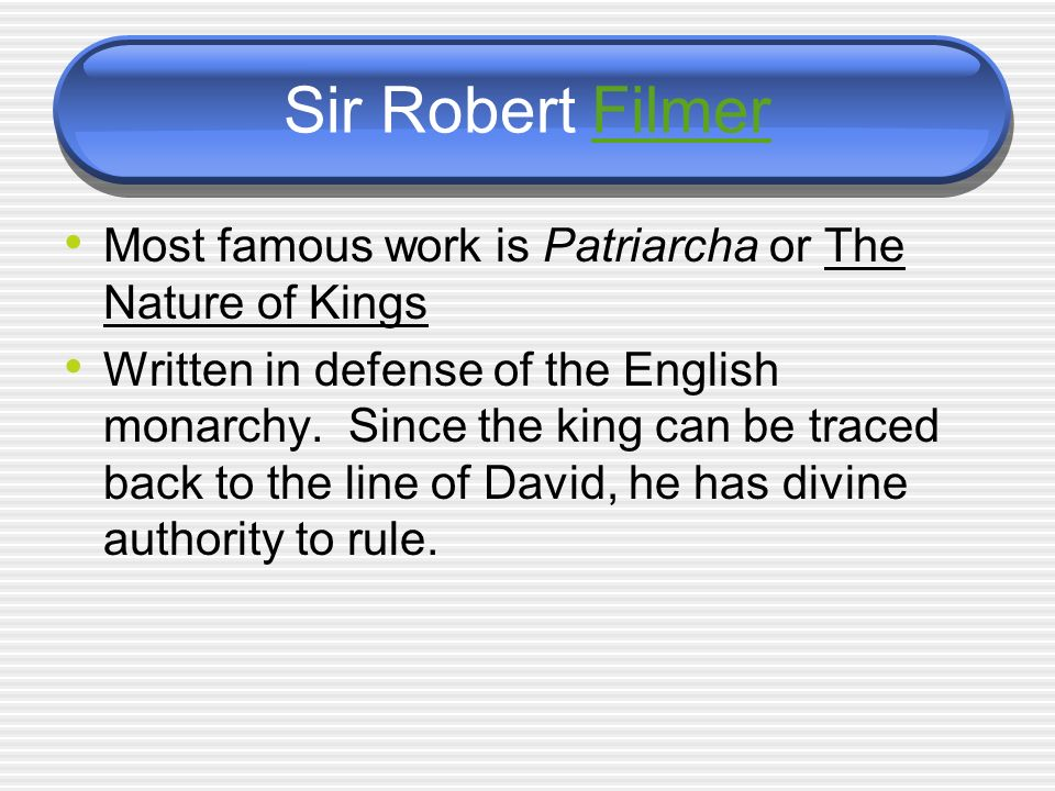 Sir Robert Filmer Most famous work is Patriarcha or The Nature of Kings.