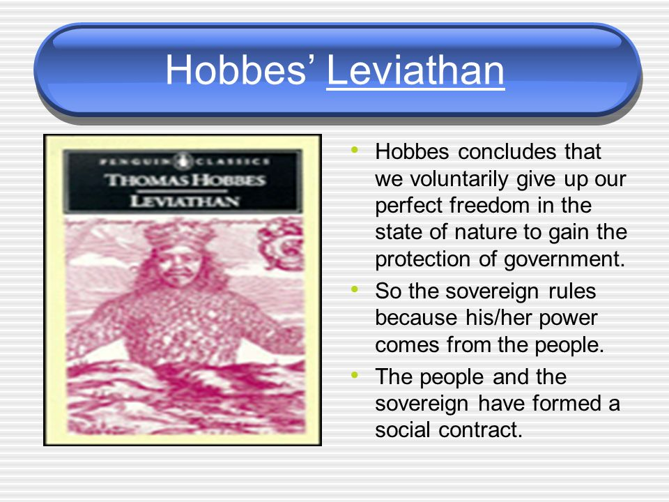 Hobbes' Leviathan Hobbes concludes that we voluntarily give up our perfect freedom in the state of nature to gain the protection of government.