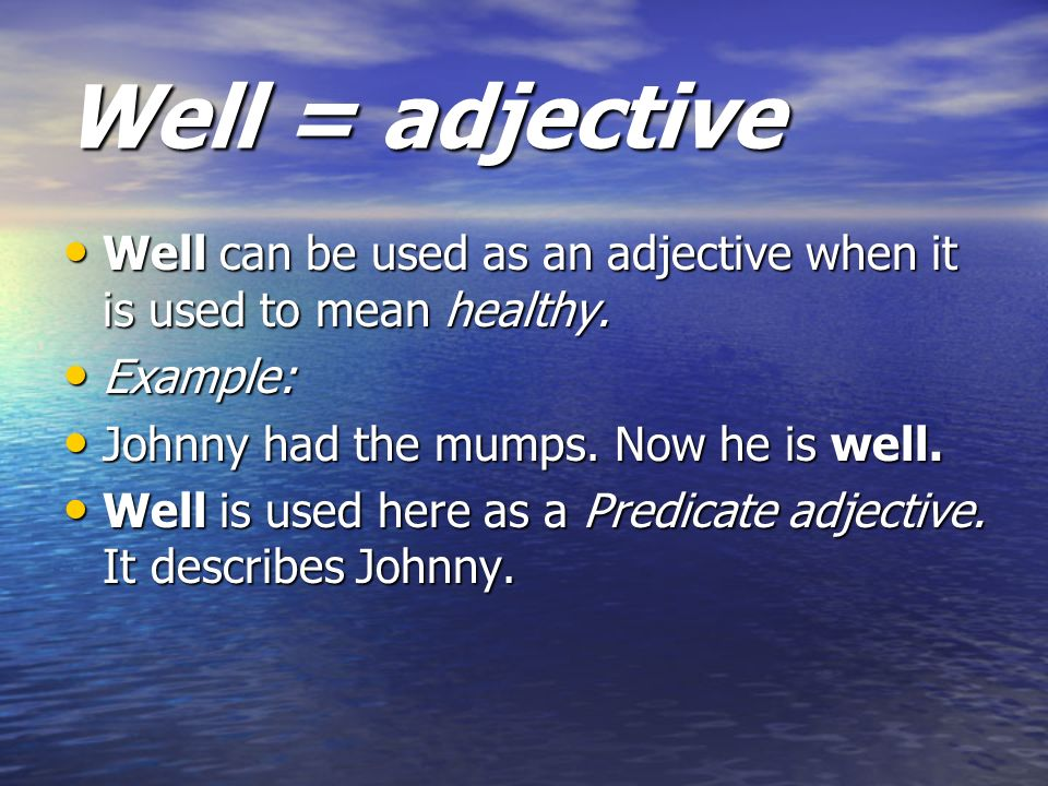 Well = adjective Well can be used as an adjective when it is used to mean healthy. Example: Johnny had the mumps. Now he is well.