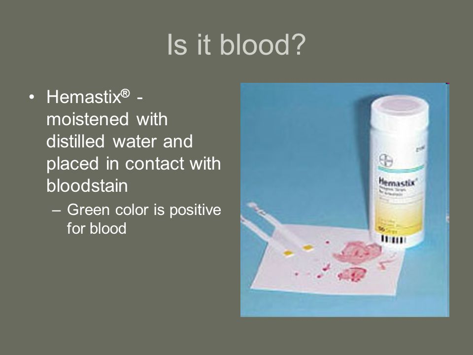 Is it blood. Hemastix® - moistened with distilled water and placed in contact with bloodstain.