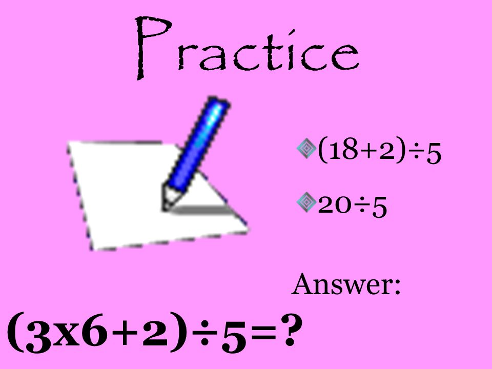 Practice (18+2)÷5 20÷5 Answer: (3x6+2)÷5=