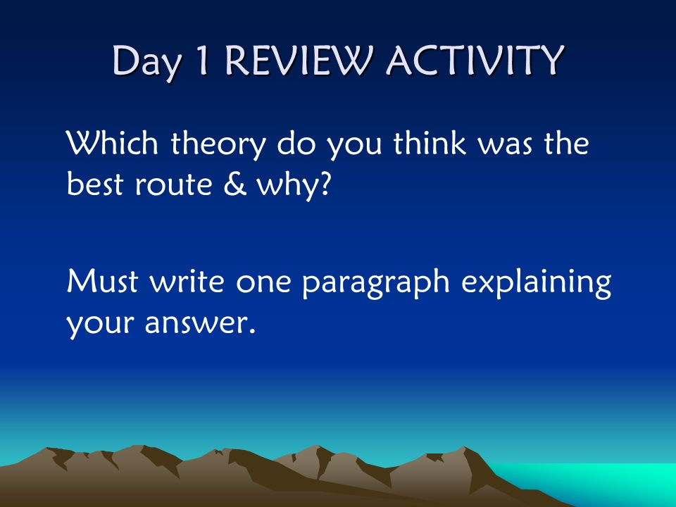Day 1 REVIEW ACTIVITY Which theory do you think was the best route & why.