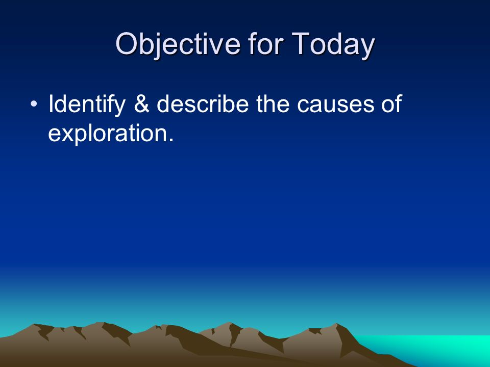 Objective for Today Identify & describe the causes of exploration.