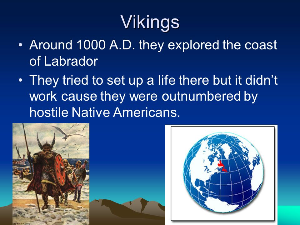 Vikings Around 1000 A.D. they explored the coast of Labrador