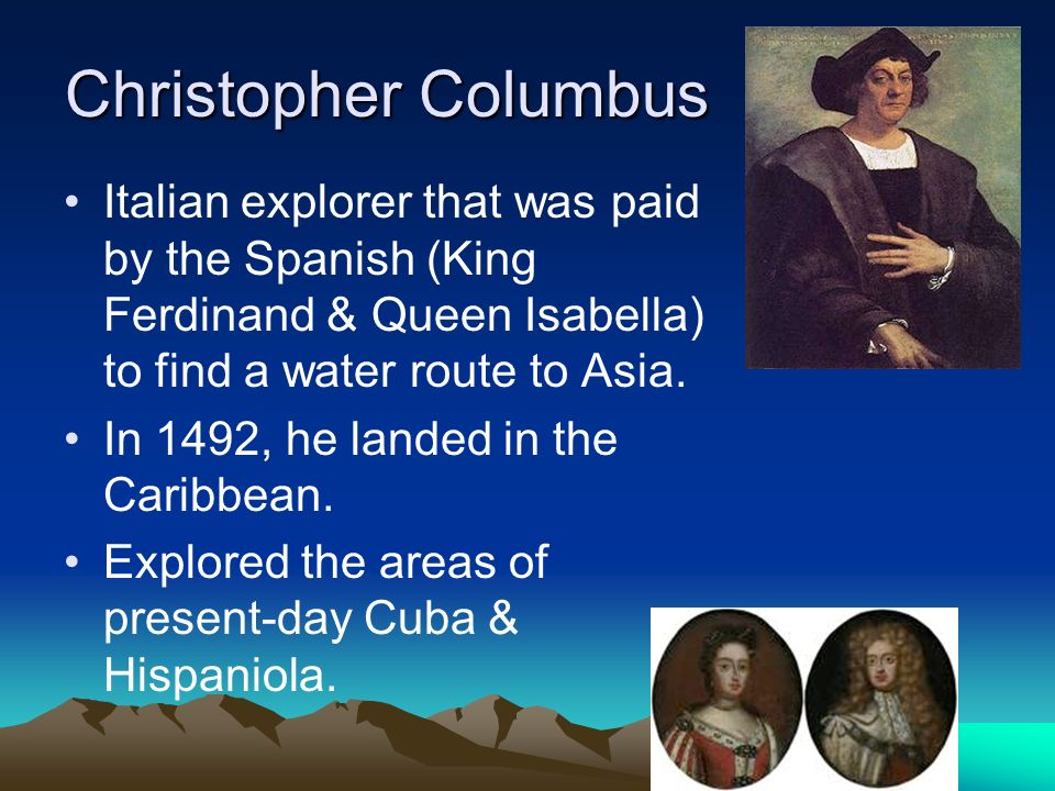 Christopher Columbus Italian explorer that was paid by the Spanish (King Ferdinand & Queen Isabella) to find a water route to Asia.