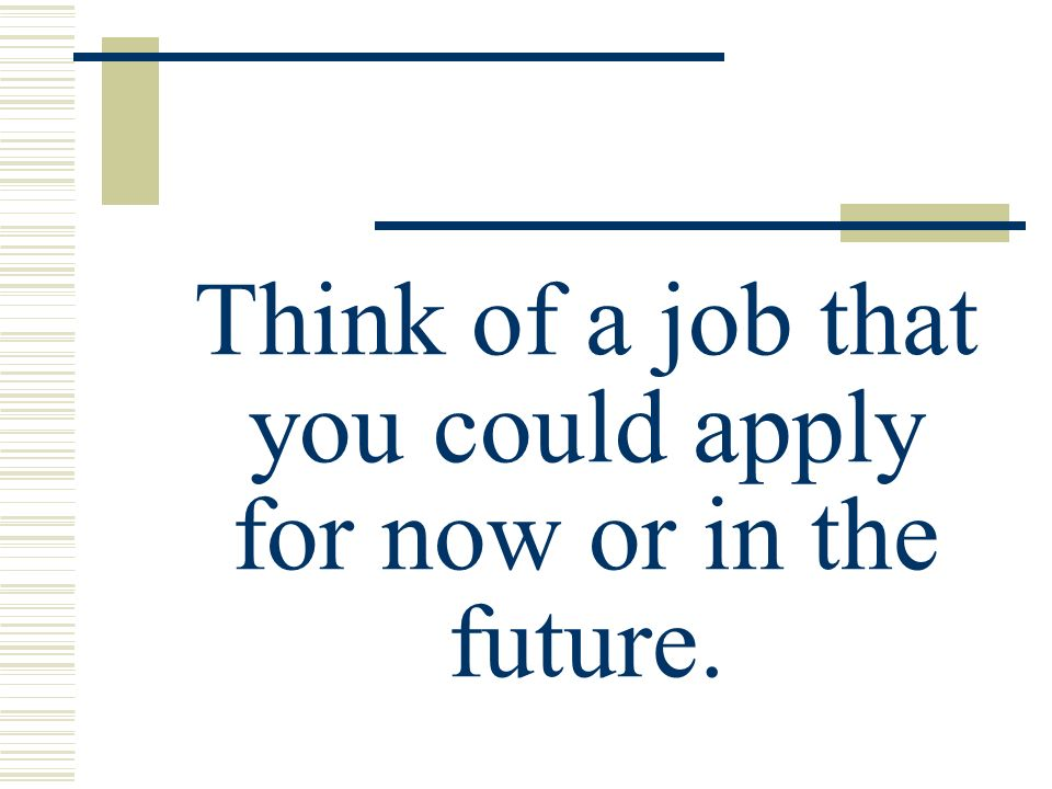 Think of a job that you could apply for now or in the future.