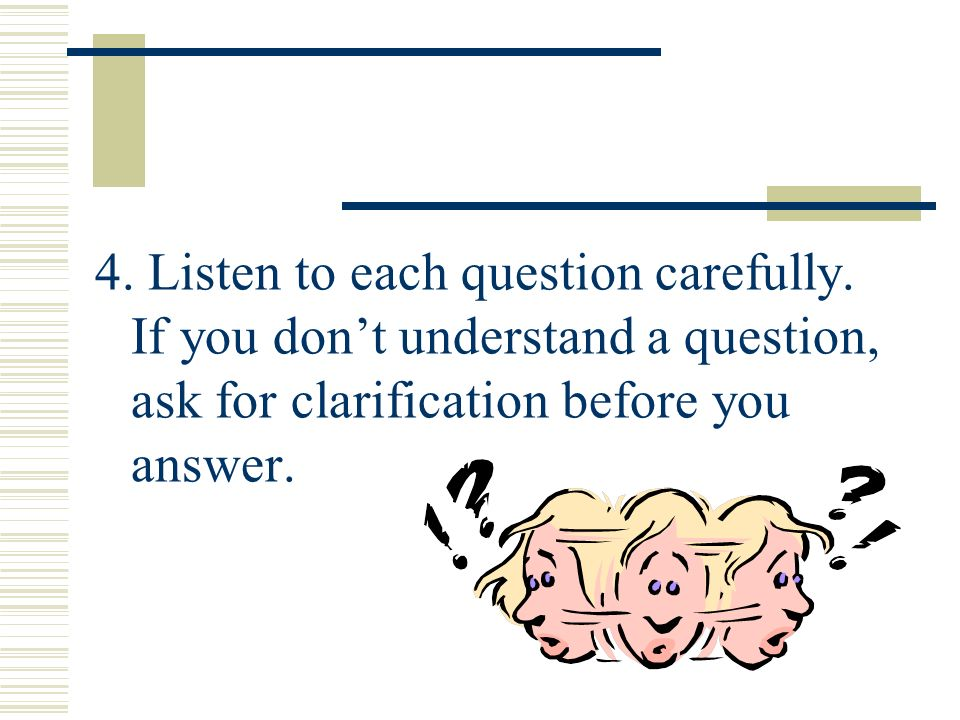 4. Listen to each question carefully