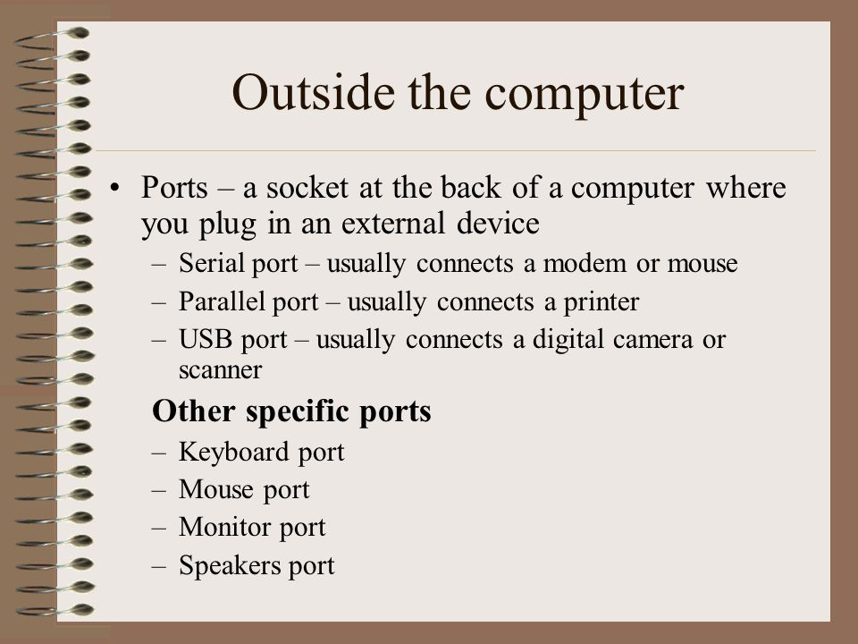 Outside the computer Ports – a socket at the back of a computer where you plug in an external device.