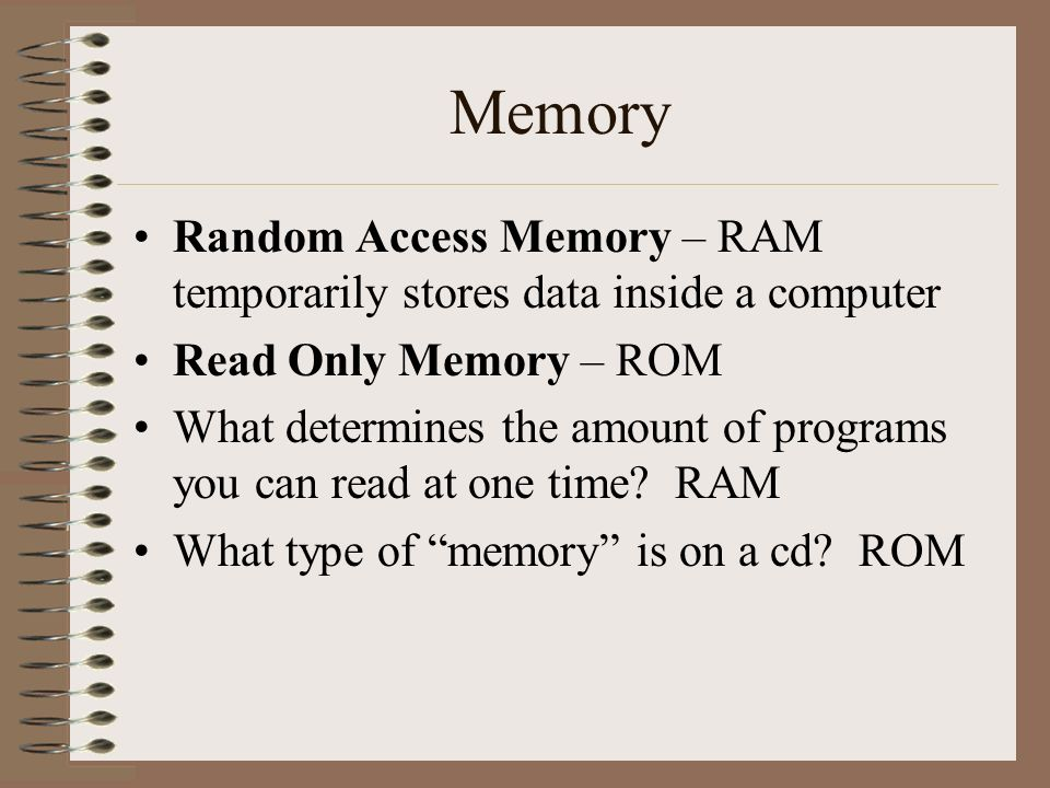Memory Random Access Memory – RAM temporarily stores data inside a computer. Read Only Memory – ROM.