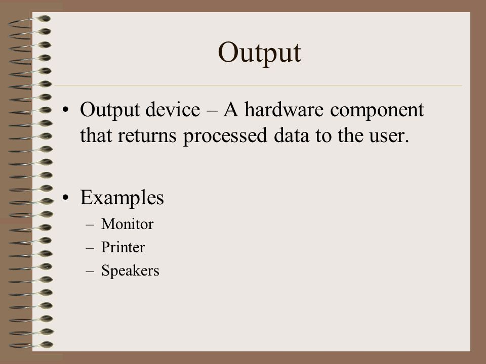 Output Output device – A hardware component that returns processed data to the user. Examples. Monitor.
