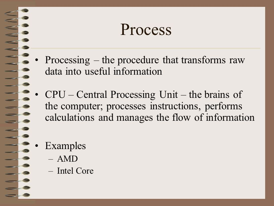 Process Processing – the procedure that transforms raw data into useful information.