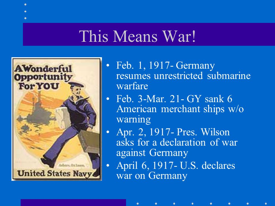 This Means War! Feb. 1, 1917- Germany resumes unrestricted submarine warfare. Feb. 3-Mar. 21- GY sank 6 American merchant ships w/o warning.