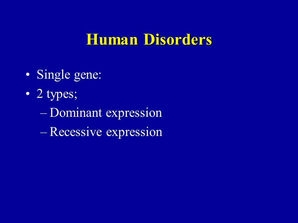 Human Disorders Single gene: 2 types; Dominant expression
