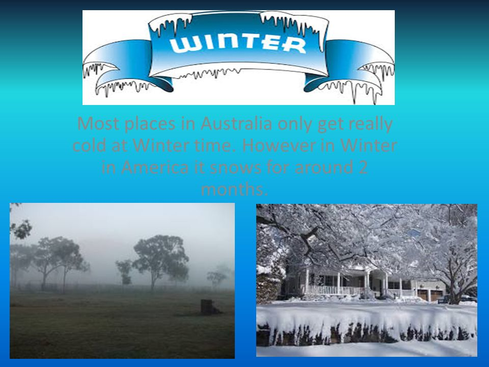Most places in Australia only get really cold at Winter time