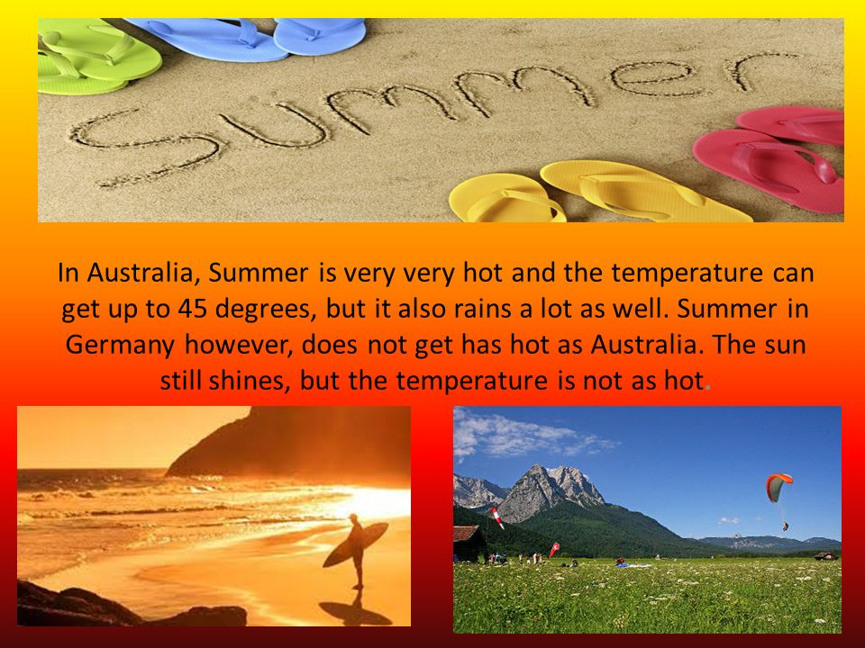 In Australia, Summer is very very hot and the temperature can get up to 45 degrees, but it also rains a lot as well.